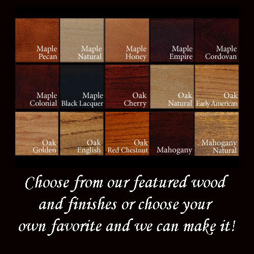 Choose from our featured wood and finishes or choose your  own favorite and we can make it!